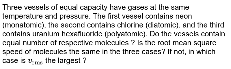 """Three vessels of equal capacity have gases at the same temperature and pressure. The first vessel contains neon (monatomic), the second contains chlorine (diatomic). and the third contains uranium hexafluoride (polyatomic). Do the vessels contain equal number of respective molecules ? Is the root mean square speed of molecules the same in the three cases? If not, in which case is `v_(""""rms"""")` the largest ?"""