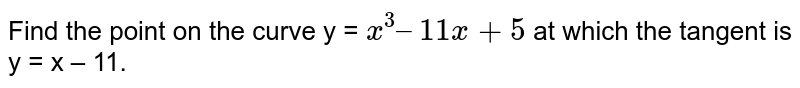 Find the point on the curve y = `x^(3) – 11x + 5` at which the tangent is y = x – 11.