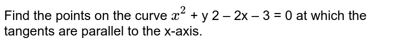 Find the points on the curve `x^(2)` + y 2 – 2x – 3 = 0 at which the tangents are parallel to the x-axis.
