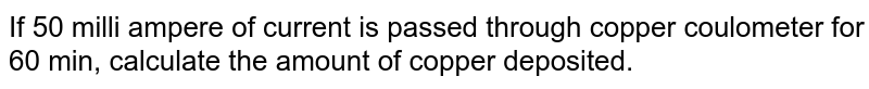 If 50 milli ampere of current is passed through copper coulometer for 60 min, calculate the amount of copper deposited.