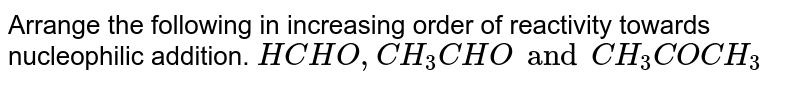 Arrange the following in increasing order of reactivity towards nucleophilic addition. `HCHO , CH_(3)CHO and CH_(3)COCH_(3)`