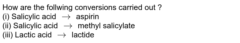 How are the follwing conversions carried out ? <br> (i) Salicylic acid `rarr` aspirin <br> (ii) Salicylic acid `rarr` methyl salicylate <br> (iii) Lactic acid `rarr` lactide