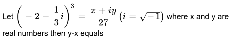 Let `(-2 -1/3 i)^3=(x+iy)/27 (i= sqrt(-1))` where x and y are real numbers then y-x equals