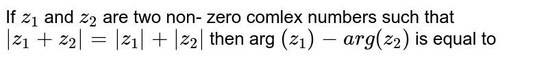 If `z_1` and  `z_2`  are two non- zero comlex numbers such that `|z_1+z_2|=|z_1|+|z_2|` then arg `(z_1)- arg (z_2)` is equal to