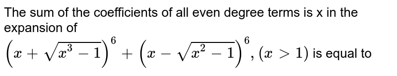The sum of the coefficients of all even degree terms is x in the expansion of  <br> `(x + sqrt(x^(3) - 1))^(6) + (x - sqrt(x^(2) - 1))^(6), (x gt 1)` is equal to