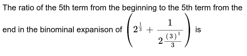 The ratio of the 5th term from the beginning to the 5th term from the end in the binominal expanison of `(2^((1)/(3)) + (1)/(2(3)^((1)/(3))))^10` is
