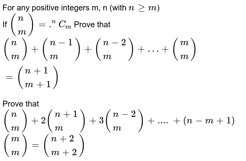 For any positive integers m, n (with `n ge m`) <br> If `({:(n),(m):}) = .^(n)C_(m)` Prove that <br> `({:(n),(m):}) + ({:(n - 1),(m):}) + ({:(n - 2),(m):}) + … + ({:(m),(m):}) = ({:(n + 1),(m + 1):})` <br> Prove that <br> `({:(n),(m):}) + 2 ({:(n + 1),(m):}) + 3 ({:(n - 2),(m):}) + .... + (n - m + 1)` <br> `({:(m),(m):}) = ({:(n + 2),(m + 2):})`