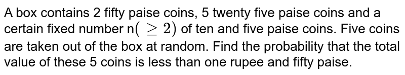 A box contains 2 fifty paise coins, 5 twenty five paise coins and a certain fixed number n`(ge2)` of ten and five paise coins. Five coins are taken out of the box at random. Find the probability that the total value of these 5 coins is less than one rupee and fifty paise.