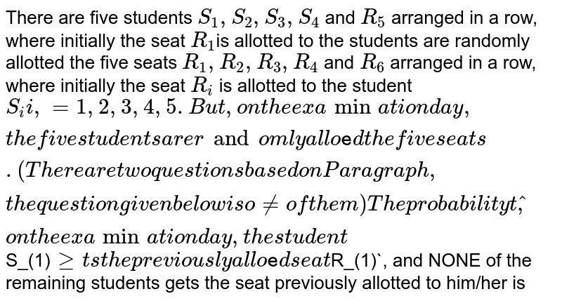 There are five students `S_(1),S_(2),S_(3),S_(4)` and `R_(5)` arranged in a row, where initially the seat `R_(1)`is allotted to the students are randomly allotted the five seats `R_(1),R_(2),R_(3),R_(4)` and `R_(6)` arranged in a row, where initially the seat `R_(i)` is allotted to the student `S_(i)i,=1,2,3,4,5. But, on the examination day, the five students are randomly allotted the five seats. <br> (There are two questions based on Paragraph, the question given below is one of them) <br> The probability that, on the examination day, the student `S_(1)` gets the previously allotted seat `R_(1)`, and NONE of the remaining students gets the seat previously allotted to him/her is