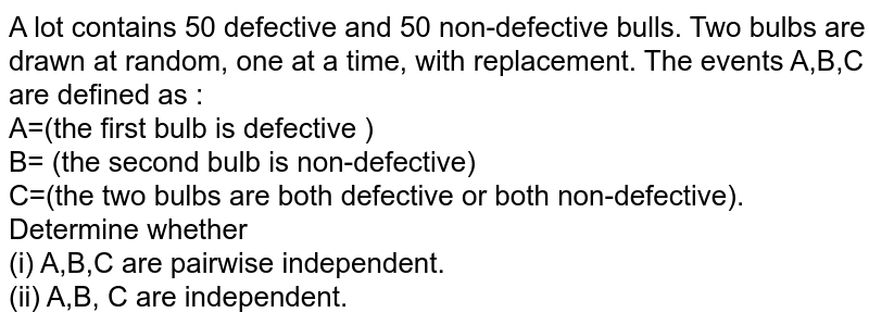A lot contains 50 defective and 50 non-defective bulls. Two bulbs are drawn at random, one at a time, with replacement. The events A,B,C are defined as : <br> A=(the first bulb is defective ) <br> B= (the second bulb is non-defective) <br> C=(the two bulbs are both defective or both non-defective). <br> Determine whether <br> (i) A,B,C are pairwise independent. <br> (ii) A,B, C are independent.