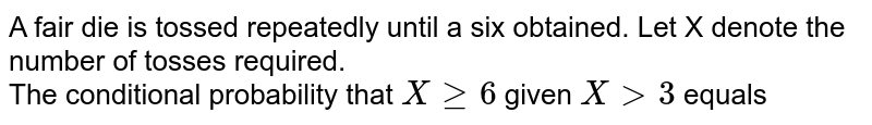 A fair die is tossed repeatedly until a six obtained. Let X denote the number of tosses required. <br> The conditional probability that `X ge 6` given `X gt 3` equals