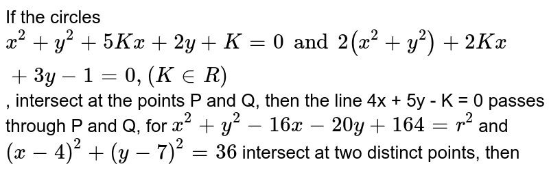 If the circles     `x^(2)+y^(2) +5Kx+2y + K=0 and2(x^(2)+y^(2))+2Kx +3y-1=0, (KinR)`, intersect at the points P and Q, then the line 4x + 5y - K = 0 passes through P and Q, for `x^(2)+y^(2)-16x-20y+164=r^(2)` and `(x-4)^(2)+(y-7)^(2) = 36`  intersect at two distinct points, then