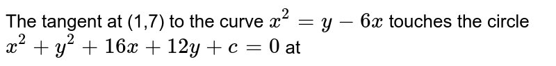The tangent at (1,7) to the curve `x^(2) = y - 6x` touches the circle `x^(2) + y^(2) + 16x + 12 y + c = 0` at