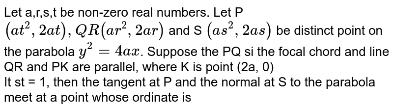 Let a,r,s,t be non-zero real numbers. Let P `(at^(2), 2at),Q R(ar^(2), 2ar)` and S `(as^(2), 2as)` be distinct point on the parabola `y^(2) = 4ax`. Suppose the PQ si the focal chord and line QR and PK are parallel, where K is point (2a, 0) <br> It st = 1, then the tangent at P and the normal at S to the parabola meet at a point whose ordinate is