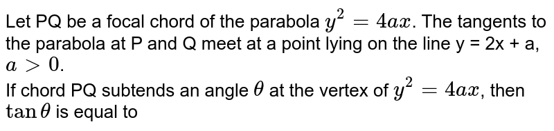 Let PQ be a focal chord of the parabola `y^(2) = 4ax`. The tangents to the parabola at P and Q meet at a point lying on the line y = 2x + a,`a gt 0`. <br> If chord PQ subtends an angle `theta` at the vertex of `y^(2) = 4ax`, then `tan theta` is equal to