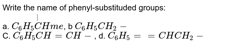 Write the name of phenyl-substituded groups: <br> a. `C_(6)H_(5) overset(|)(C)Hme`, b `C_(6)H_(5) CH_(2)-` <br> C. `C_(6) H_(5) CH = CH-`, d. `C_(6)H_(5) == CHCH_(2)-`