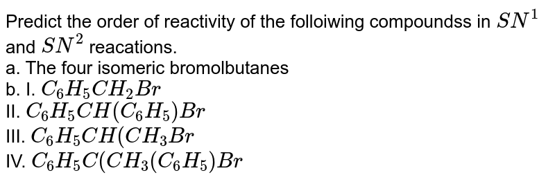 Predict the order of reactivity of the folloiwing  compoundss in `SN^(1)` and `SN^(2)` reacations. <br>a.  The four isomeric bromolbutanes <br> b. I. `C_(6)H_(5)CH_(2)Br` <br> II. `C_(6)H_(5) CH (C_(6) H_(5)) Br` <br> III. `C_(6)H_(5)CH (CH_(3) Br` <br> IV. `C_(6)H_(5)C(CH_(3)(C_(6) H_(5)) Br`