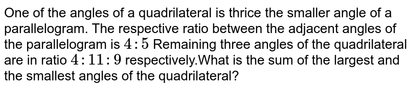 One of the  angles of a quadrilateral is thrice the  smaller angle of a parallelogram. The respective ratio between the  adjacent angles of the parallelogram is ` 4 : 5` Remaining three angles of the  quadrilateral are in ratio ` 4 : 11 : 9` respectively.What is the sum of the  largest and  the smallest angles of the  quadrilateral?