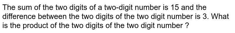 The sum of the  two digits of a two-digit number is 15 and  the  difference between the two digits of the  two digit number is 3. What is the product of the   two digits of the  two  digit number ?