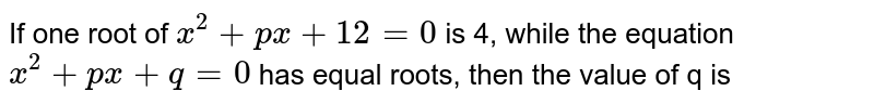 If one root of  ` x^(2) + px+12 = 0`  is 4,  while the  equation ` x ^(2) + px + q = 0` has equal roots, then the  value of  q is