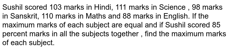 Sushil scored 103 marks in Hindi, 111 marks in Science , 98 marks in Sanskrit, 110 marks in Maths and 88 marks in English. If the maximum marks of each subject are equal and if Sushil scored 85 percent marks in all the subjects together , find the maximum marks of each subject.