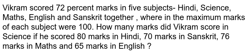 Vikram scored 72 per cent marks in five subjects together, viz. Hindi, Science, Maths, English  and Sanskrit together , where in the maximum marks of each subject were 100. How many marks did Vikram score in Science if he scored 80 marks in Hindi, 70 marks in Sanskrit, 76 marks in Maths and 65 marks in English ?