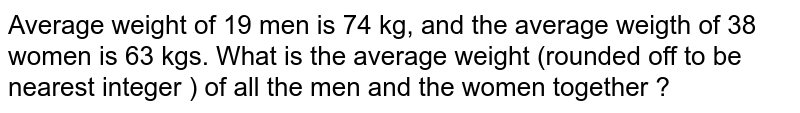 Average weight of 19 men is 74 kg, and the average weigth of 38 women is 63 kgs. What is the average weight (rounded off to be nearest integer ) of all the men and the women together ?