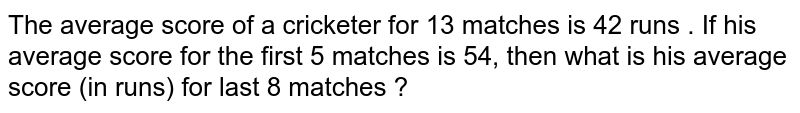 The average score of a cricketer for 13 matches is 42 runs . If his average score for the first 5 matches is 54, then what  is his average score (in runs) for last 8 matches ?