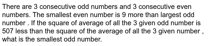 There are 3 consecutive odd numbers and 3 consecutive even numbers. The smallest even number is 9 more than largest odd number . If the square of average of all the 3 given odd number is 507 less than the square of the average of all the 3 given number , what is the smallest odd number.