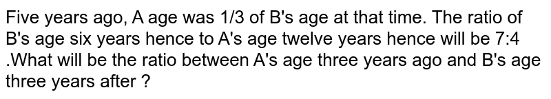 Five years ago, A age was 1/3 of B's age at that time. The ratio of B's age six years hence to A's age twelve years hence will be 7:4 .What will be the ratio between A's age three years ago and B's age three years after ?