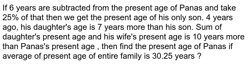 If 6 years are subtracted from the present age of Panas and take 25% of that then we get the present age of his only son. 4 years ago, his daughter's age is 7 years more than his son. Sum of daughter's present age and his wife's present age is 10 years more than Panas's present age , then find the present age of Panas if average of present age of entire family is 30.25 years ?