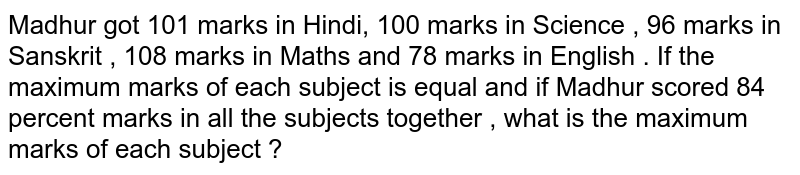 Madhur got 101 marks in Hindi, 100 marks in Science , 96 marks in Sanskrit , 108 marks in Maths and 78 marks in English .  If the maximum marks of each subject is equal and if Madhur scored 84 percent marks in all the subjects together , what is the maximum marks of each subject ?