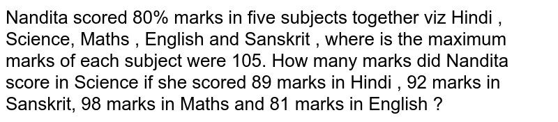 Nandita scored 80% marks in five subjects together viz Hindi , Science, Maths , English and Sanskrit , where is the maximum  marks of each subject were 105. How many marks did Nandita score in Science  if she scored 89 marks in Hindi , 92 marks in Sanskrit, 98 marks in Maths and 81 marks in English ?