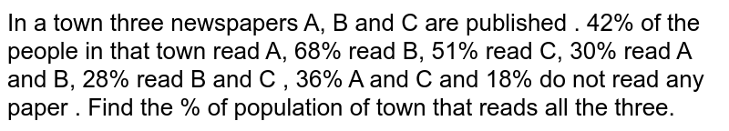 In a town three newspapers A, B and C are published . 42% of the people in that town read A, 68% read B, 51% read C, 30% read A and B, 28% read B and C , 36% A and C and 18% do not read any paper . Find the % of population of town that reads all the three.