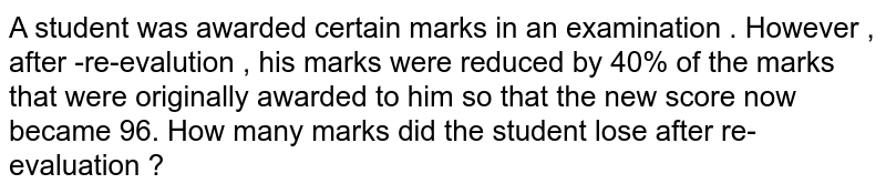 A student was awarded certain marks in an examination . However , after -re-evalution , his marks were reduced by 40% of the marks  that were originally awarded to him so that the new score now became 96. How many marks did the student lose after re-evaluation ?