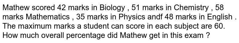 Mathew scored 42 marks in Biology , 51 marks in Chemistry , 58 marks Mathematics , 35 marks  in Physics andf 48 marks in English . The maximum marks a student can score in each subject are 60. How much overall percentage did Mathew get in this exam ?