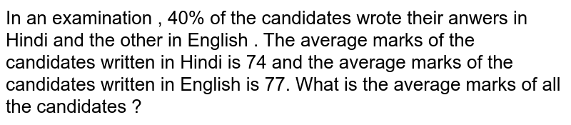 In an examination , 40% of the candidates wrote their anwers in Hindi and the other in English . The average marks of the candidates written in Hindi is 74 and the average marks of the candidates written in English is 77. What is the average marks of all the candidates ?