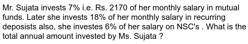 Mr. Sujata invests 7% i.e. Rs. 2170 of her monthly salary in mutual funds. Later she invests 18% of her monthly salary in recurring deposists  also, she investes 6% of her salary on NSC's . What is the total annual amount invested by Ms. Sujata ?
