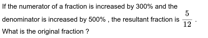 If the numerator of a fraction is increased by 300% and the denominator is increased by 500% , the resultant fraction is `(5)/(12)` . What is the original fraction ?