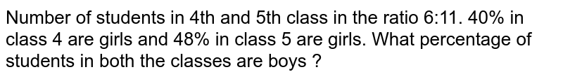 Number of students in 4th and 5th class in the ratio 6:11. 40% in class 4 are girls and 48% in class 5 are girls. What percentage of students in both the classes are boys ?
