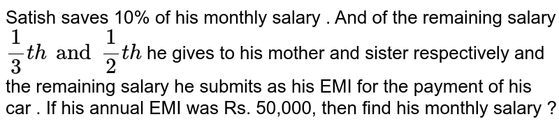 Satish saves 10% of his monthly salary . And of the  remaining salary `(1)/(3) th and (1)/(2)th` he gives to his mother and sister respectively and the remaining salary he submits as his EMI for the payment of his car . If his annual EMI was Rs. 50,000, then find his monthly salary ?