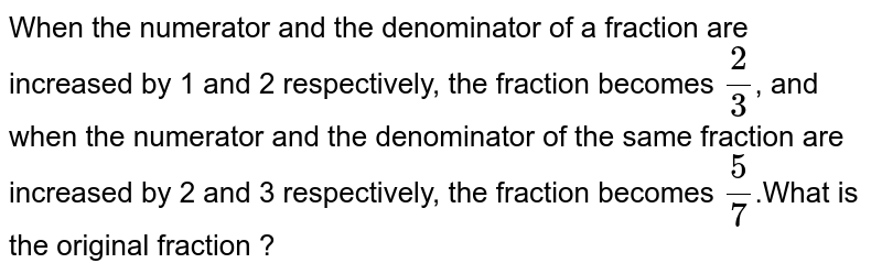 When the numerator and the denominator of a fraction are increased by 1 and 2 respectively, the fraction becomes `(2)/(3)`, and when the numerator and the denominator of the same fraction are increased by 2 and 3 respectively, the fraction becomes `(5)/(7)`.What is the original fraction ?