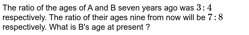 The ratio of the ages of A and B seven years ago was `3:4` respectively. The ratio of their ages nine from now will be `7:8` respectively. What is B's age at present ?
