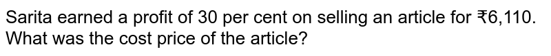 Sarita earned a profit of 30 per cent on selling an article for  ?6,110. What was the cost price of the article?