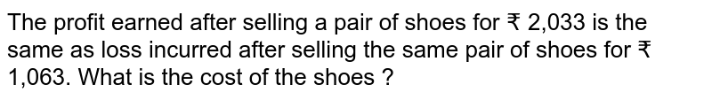 The profit earned after selling a pair of shoes for ? 2,033 is the same as loss incurred after selling the same pair of shoes for ? 1,063. What is the cost of the shoes ?