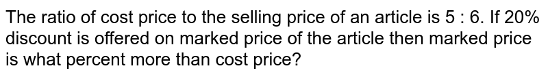 The ratio of cost price to the selling price of an article is 5 : 6. If 20% discount is offered on marked price of the article then marked price is what percent more than cost price?