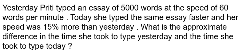 Yesterday Priti typed an essay of 5000 words at the speed of 60 words per minute . Today she typed the same essay faster and her speed was 15% more than yesterday . What is the approximate difference in the time she took to type yesterday and the time she took to type today ?
