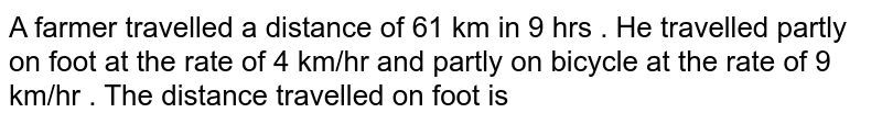 A farmer travelled a distance of 61 km in 9 hrs . He travelled partly on foot at the rate of 4 km/hr and partly on bicycle at the rate of 9 km/hr . The distance travelled on foot is