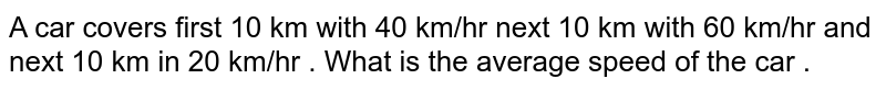 A car covers first 10 km with 40 km/hr next 10 km with 60 km/hr and next 10 km in 20 km/hr . What is the average speed of the car .