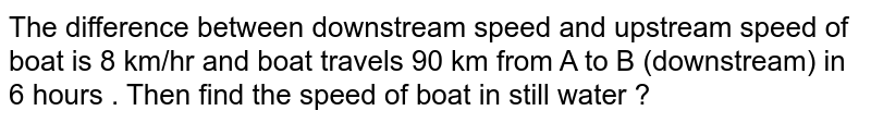 The difference between downstream speed and upstream speed of boat is 8 km/hr and boat travels 90 km from A to B (downstream) in 6 hours . Then find the speed of boat in still water ?